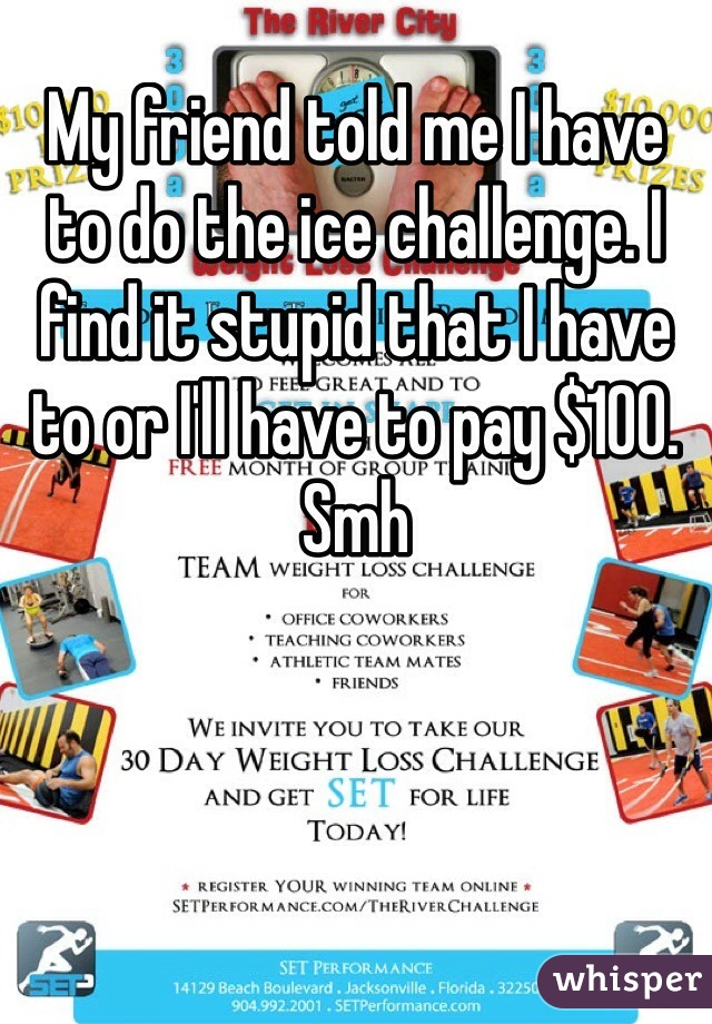 My friend told me I have to do the ice challenge. I find it stupid that I have to or I'll have to pay $100. Smh