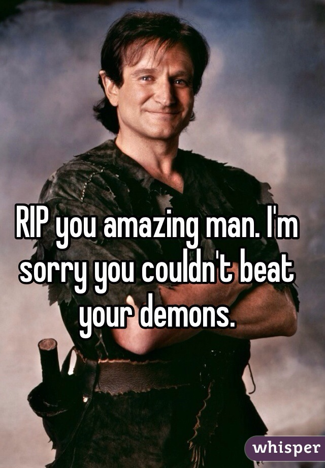 RIP you amazing man. I'm sorry you couldn't beat your demons.