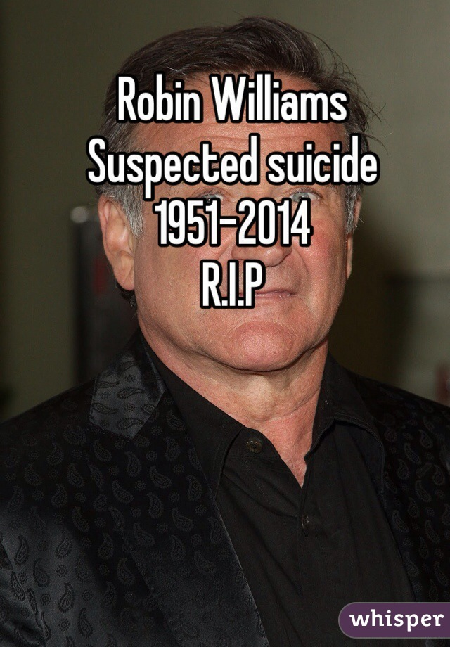 Robin Williams  Suspected suicide  1951-2014 R.I.P