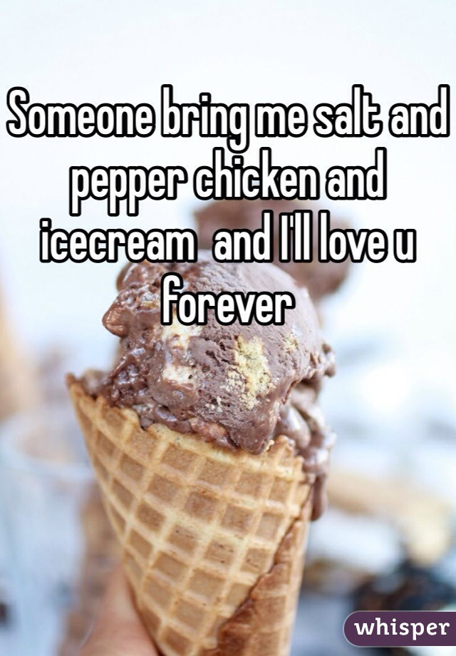 Someone bring me salt and pepper chicken and icecream  and I'll love u forever