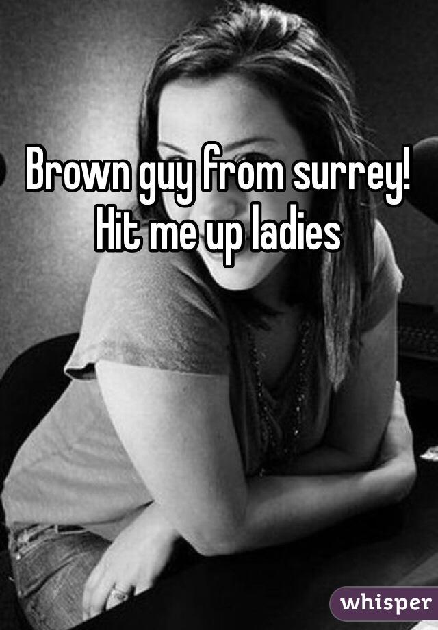 Brown guy from surrey!  Hit me up ladies