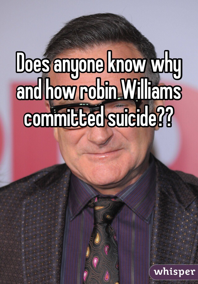 Does anyone know why and how robin Williams committed suicide??