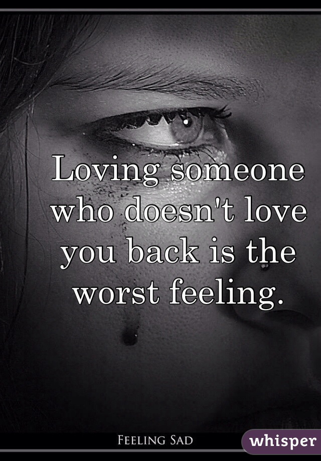 Loving someone who doesn't love you back is the worst feeling.
