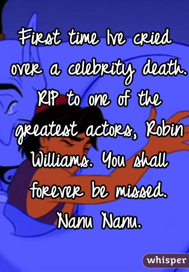 First time Ive cried over a celebrity death. RIP to one of the greatest actors, Robin Williams. You shall forever be missed. Nanu Nanu.