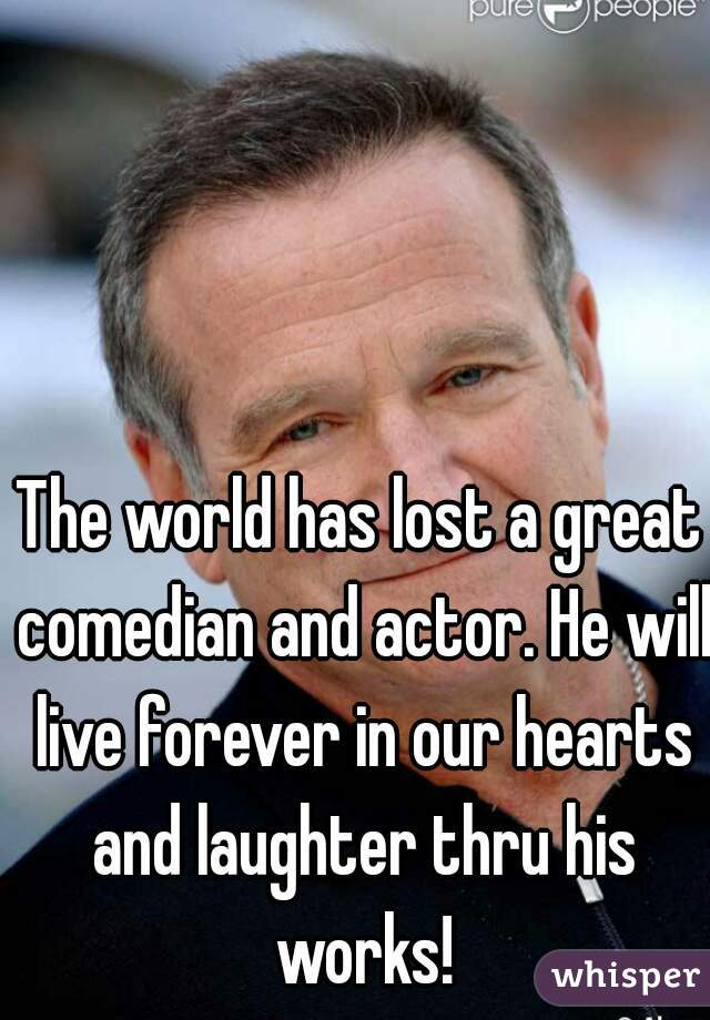 The world has lost a great comedian and actor. He will live forever in our hearts and laughter thru his works!