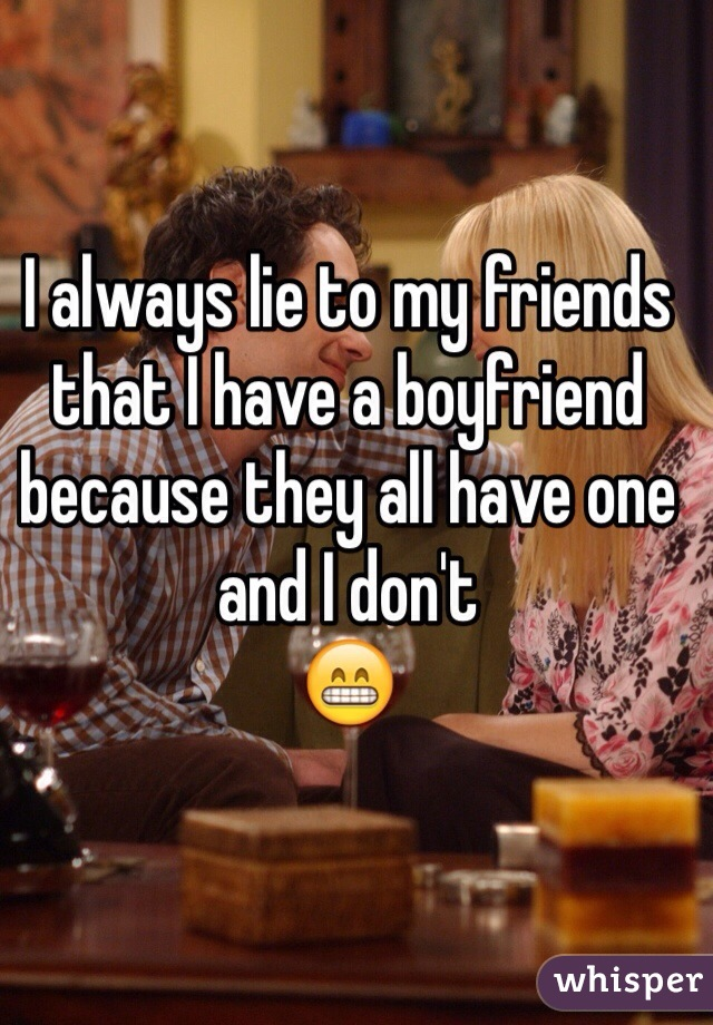 I always lie to my friends  that I have a boyfriend  because they all have one and I don't  😁