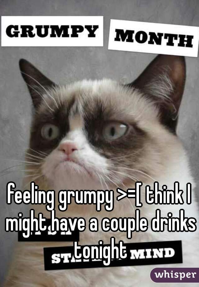 feeling grumpy >=[ think I might have a couple drinks tonight
