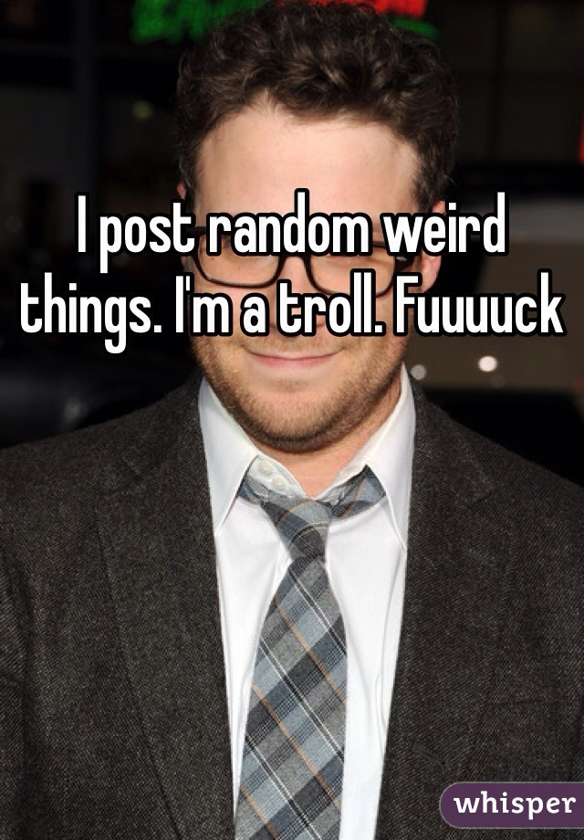 I post random weird things. I'm a troll. Fuuuuck
