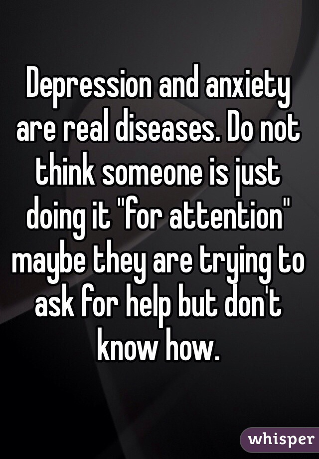 """Depression and anxiety are real diseases. Do not think someone is just doing it """"for attention"""" maybe they are trying to ask for help but don't know how."""