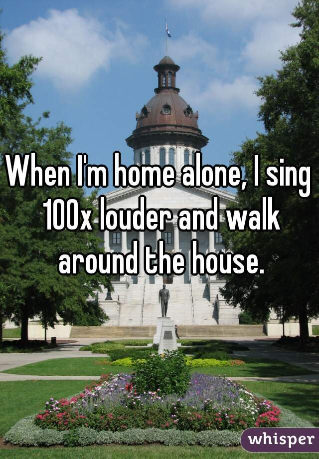 When I'm home alone, I sing 100x louder and walk around the house.