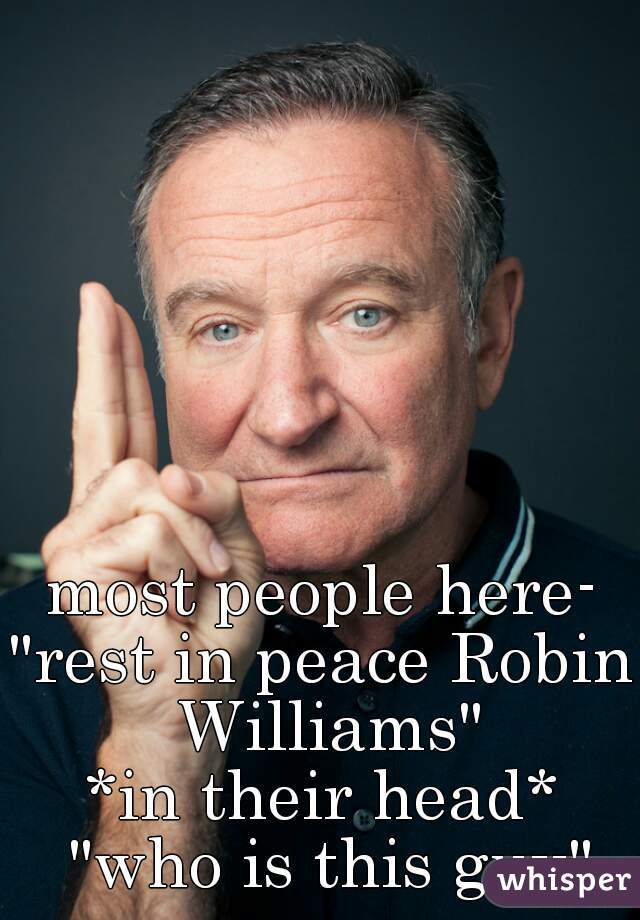 "most people here- ""rest in peace Robin Williams"" *in their head* ""who is this guy"""