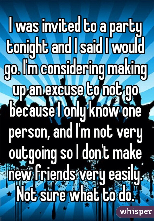 I was invited to a party tonight and I said I would go. I'm considering making up an excuse to not go because I only know one person, and I'm not very outgoing so I don't make new friends very easily.  Not sure what to do.