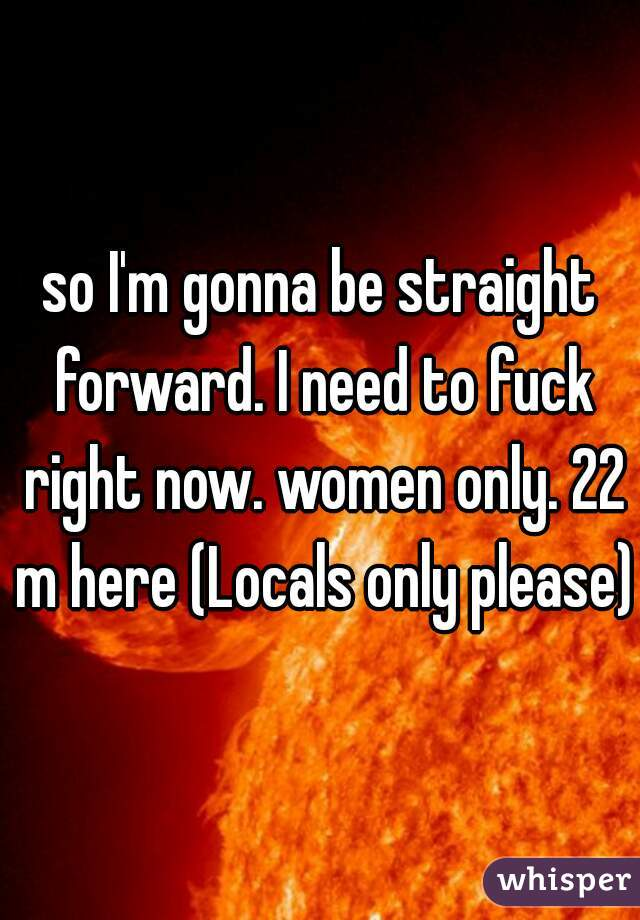 so I'm gonna be straight forward. I need to fuck right now. women only. 22 m here (Locals only please)