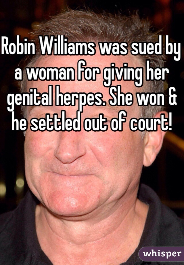 Robin Williams was sued by a woman for giving her genital herpes. She won & he settled out of court!