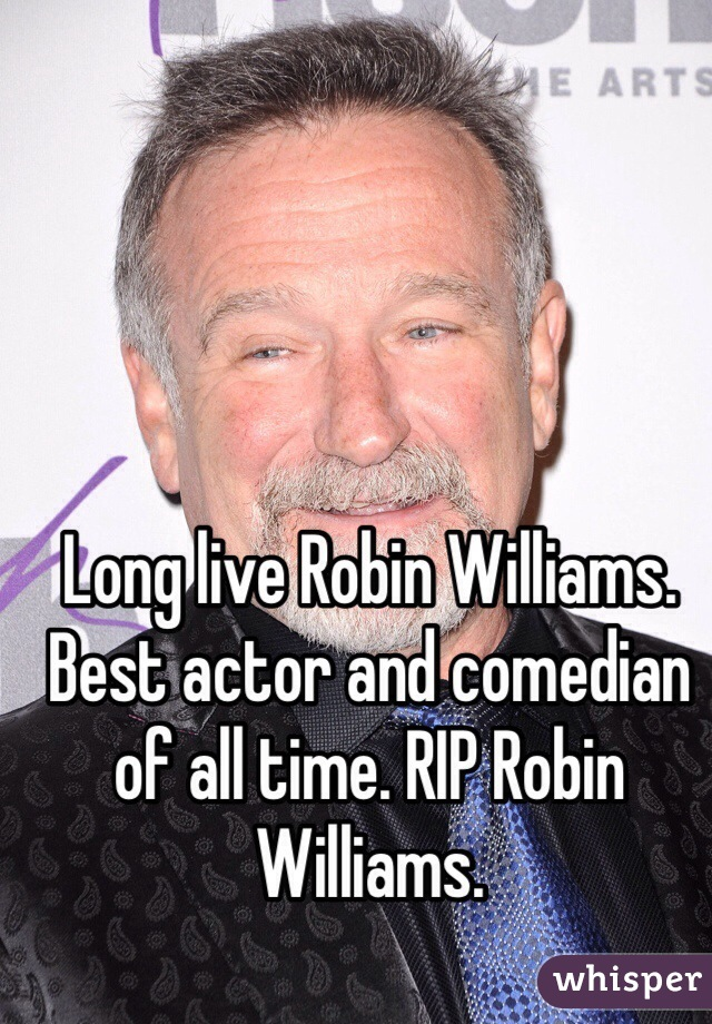 Long live Robin Williams. Best actor and comedian of all time. RIP Robin Williams.