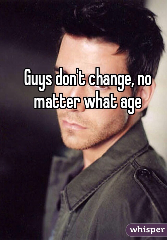 Guys don't change, no matter what age