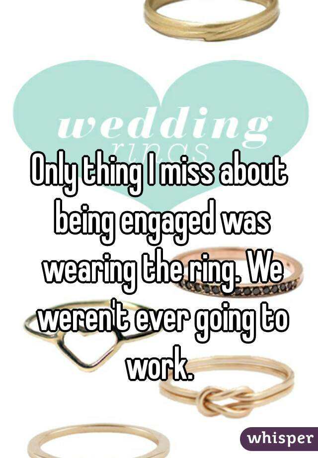 Only thing I miss about being engaged was wearing the ring. We weren't ever going to work.