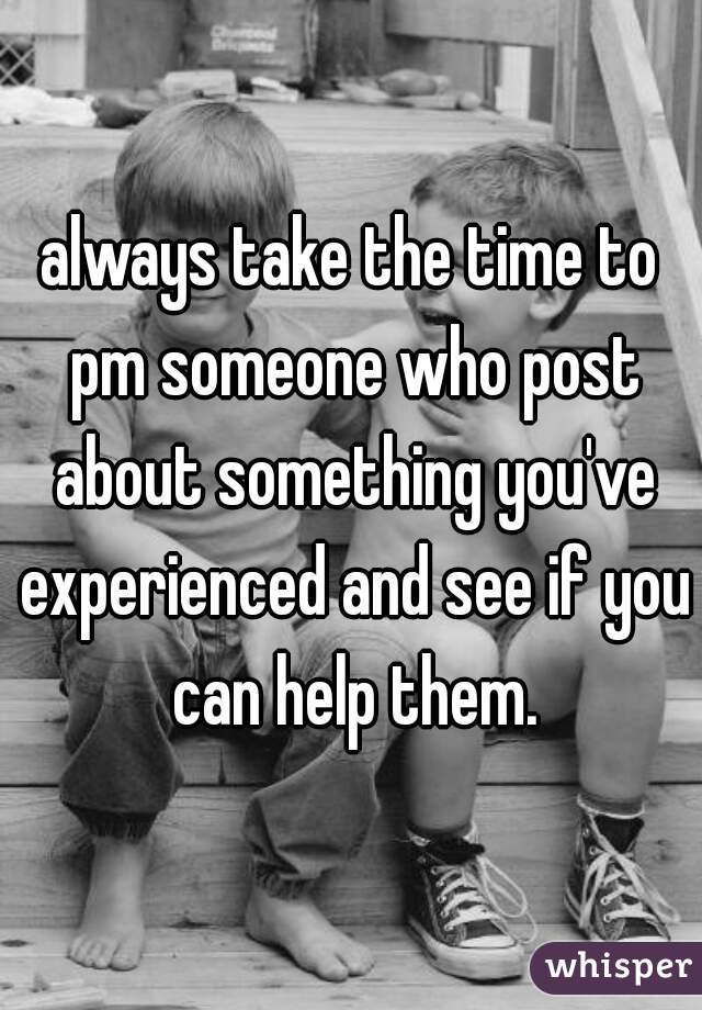 always take the time to pm someone who post about something you've experienced and see if you can help them.