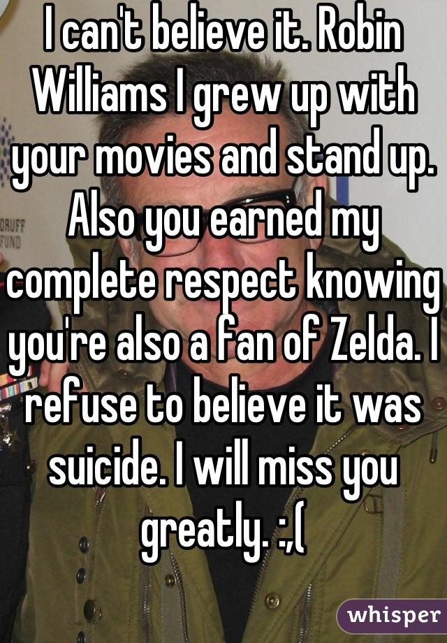 I can't believe it. Robin Williams I grew up with your movies and stand up. Also you earned my complete respect knowing you're also a fan of Zelda. I refuse to believe it was suicide. I will miss you greatly. :,(