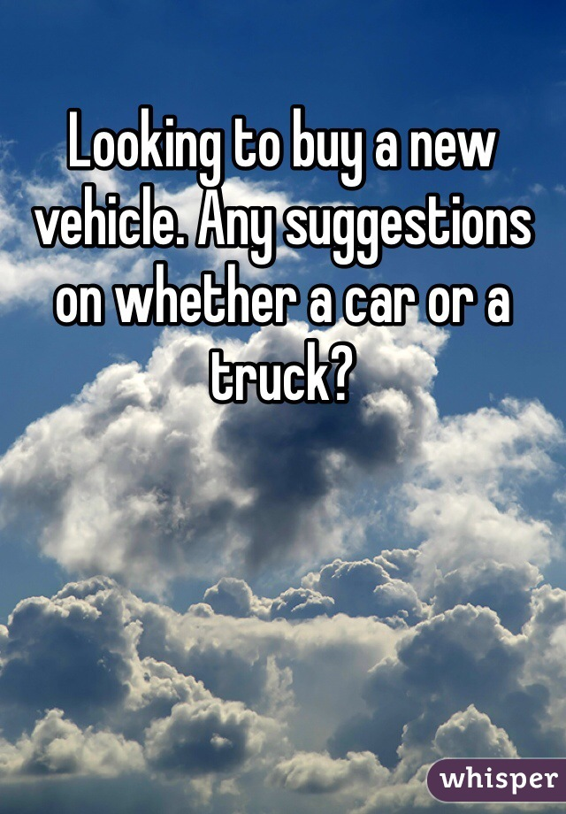 Looking to buy a new vehicle. Any suggestions on whether a car or a truck?