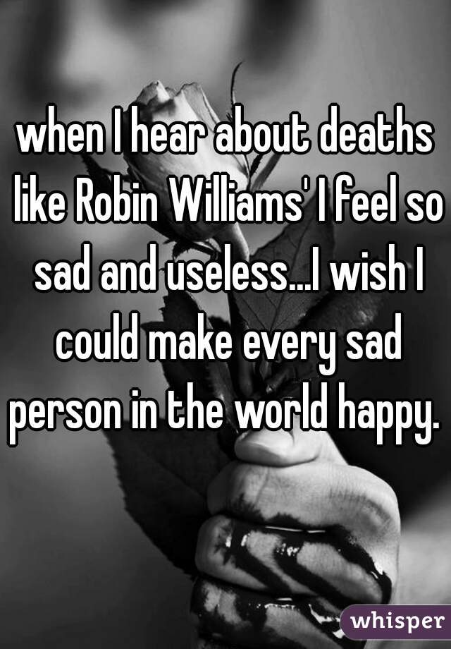 when I hear about deaths like Robin Williams' I feel so sad and useless...I wish I could make every sad person in the world happy.