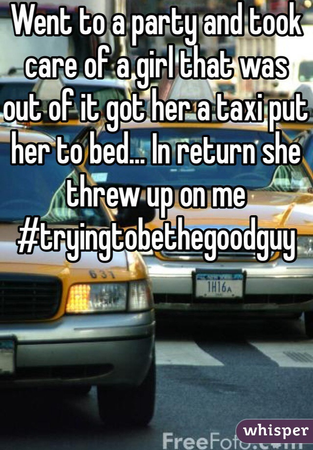 Went to a party and took care of a girl that was out of it got her a taxi put her to bed... In return she threw up on me #tryingtobethegoodguy