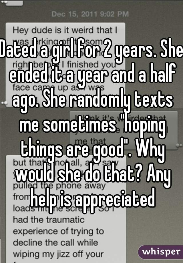 """Dated a girl for 2 years. She ended it a year and a half ago. She randomly texts me sometimes """"hoping things are good"""". Why would she do that? Any help is appreciated"""