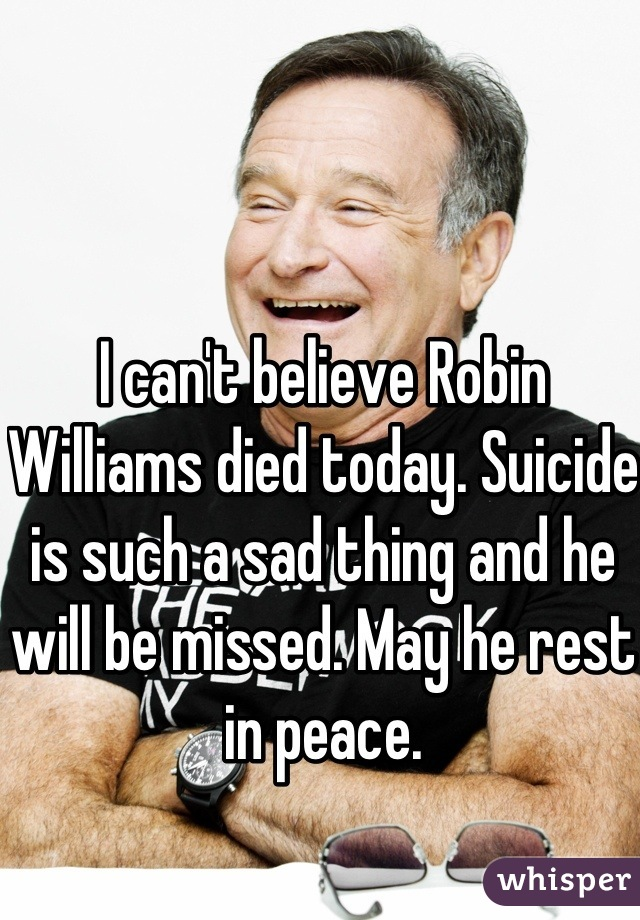 I can't believe Robin Williams died today. Suicide is such a sad thing and he will be missed. May he rest in peace.
