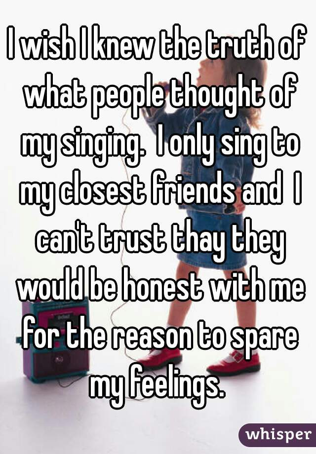 I wish I knew the truth of what people thought of my singing.  I only sing to my closest friends and  I can't trust thay they would be honest with me for the reason to spare my feelings.
