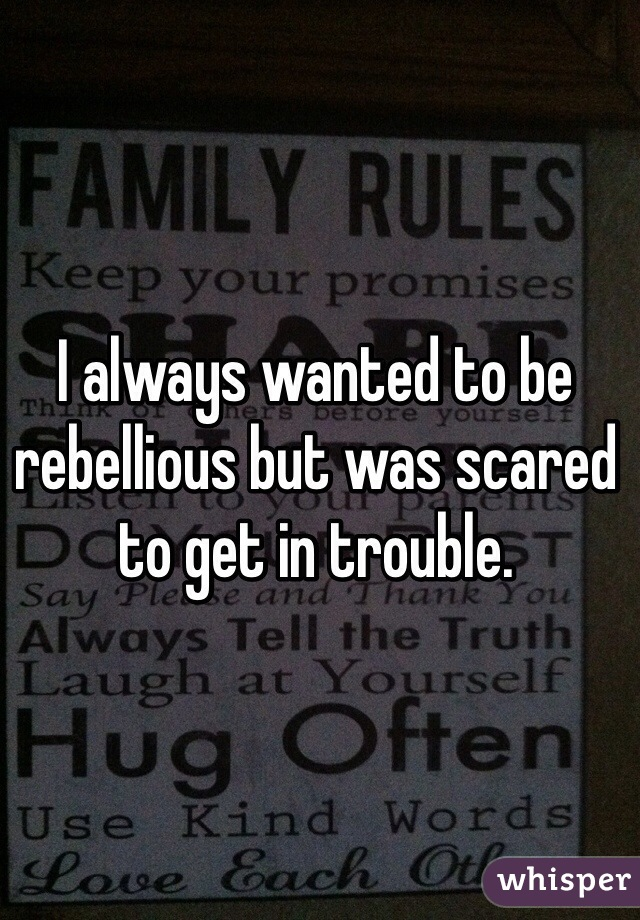 I always wanted to be rebellious but was scared to get in trouble.