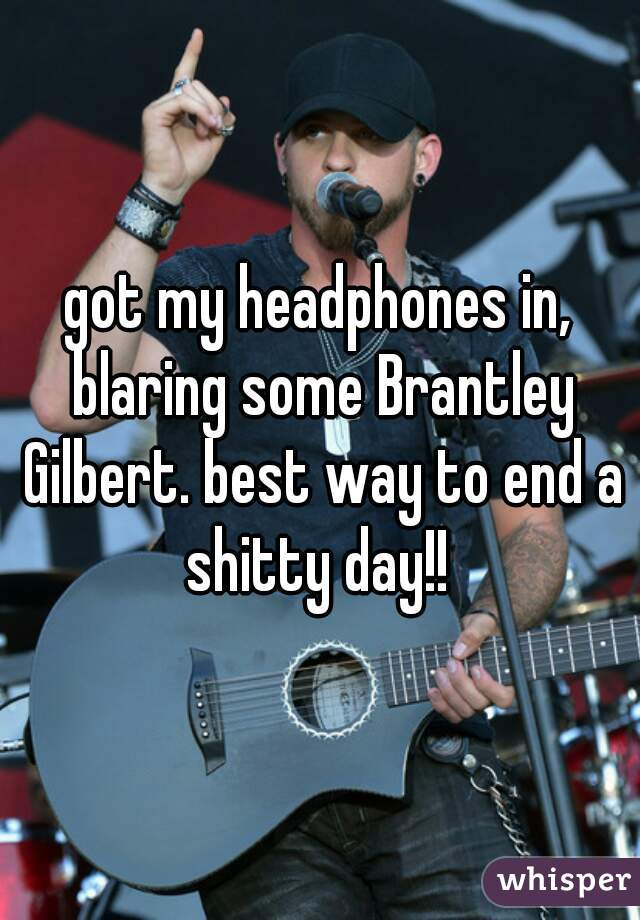 got my headphones in, blaring some Brantley Gilbert. best way to end a shitty day!!