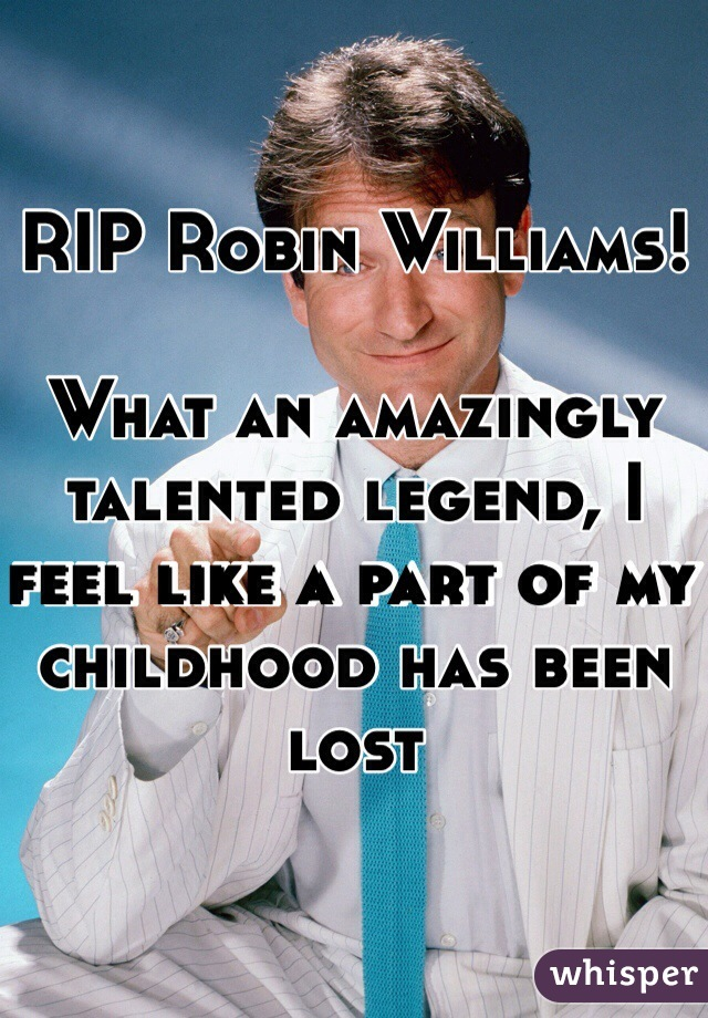 RIP Robin Williams!   What an amazingly talented legend, I feel like a part of my childhood has been lost