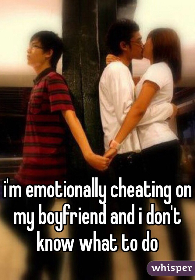 i'm emotionally cheating on my boyfriend and i don't know what to do