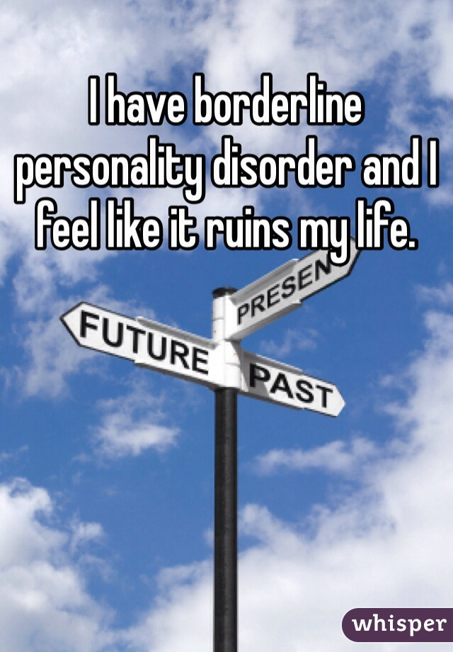 I have borderline personality disorder and I feel like it ruins my life.