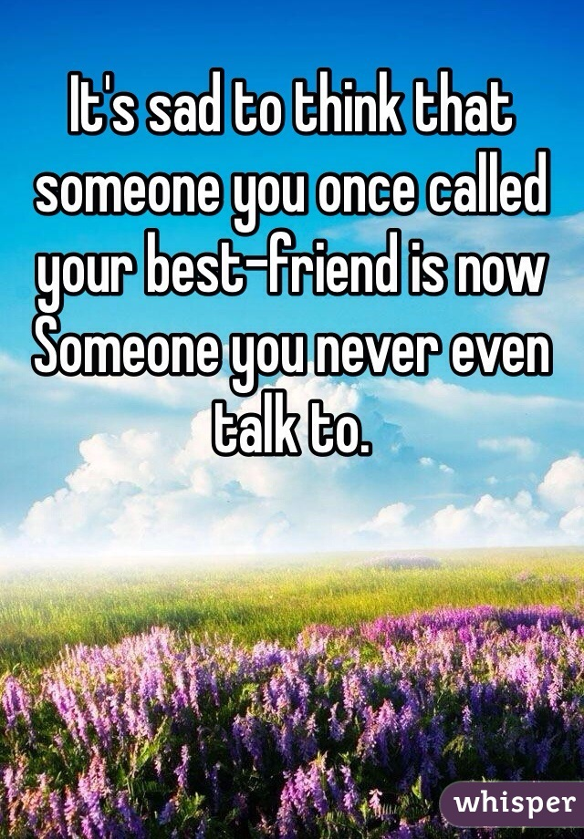 It's sad to think that someone you once called your best-friend is now  Someone you never even talk to.