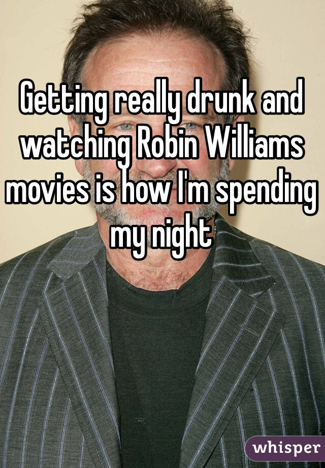 Getting really drunk and watching Robin Williams movies is how I'm spending my night