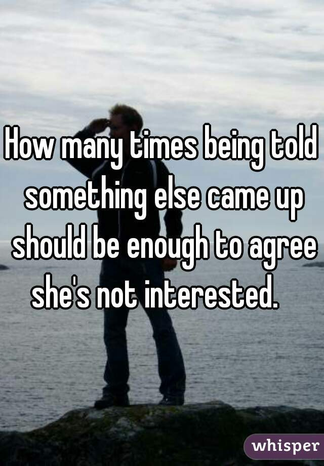 How many times being told something else came up should be enough to agree she's not interested.
