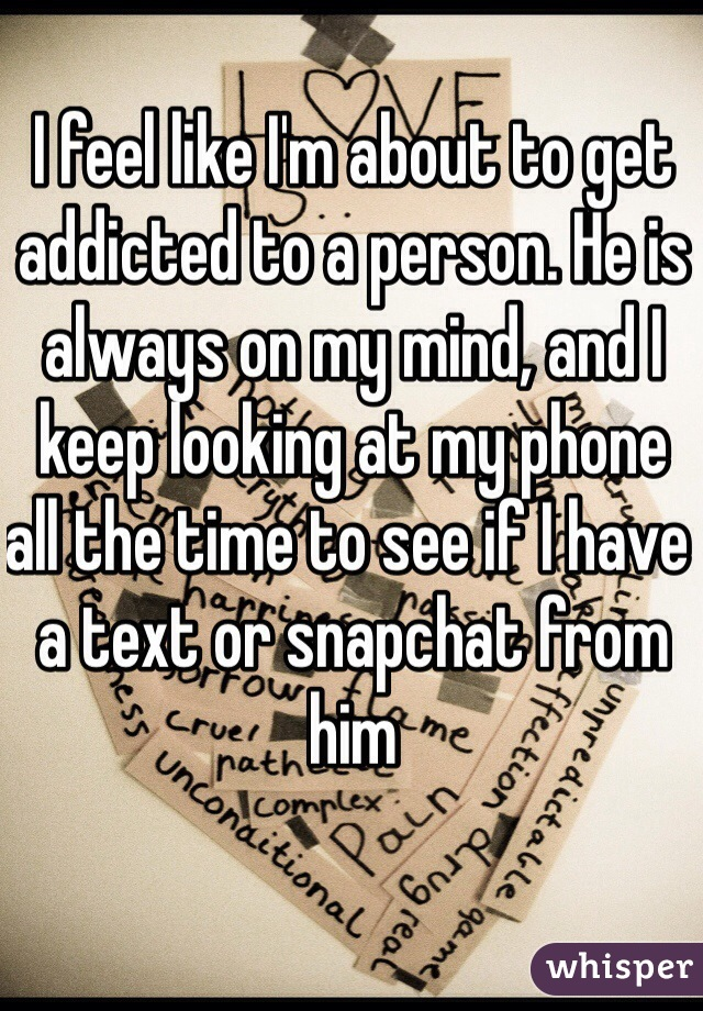 I feel like I'm about to get addicted to a person. He is always on my mind, and I keep looking at my phone all the time to see if I have a text or snapchat from him