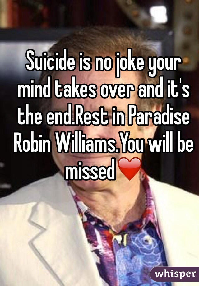 Suicide is no joke your mind takes over and it's the end.Rest in Paradise Robin Williams.You will be missed❤️