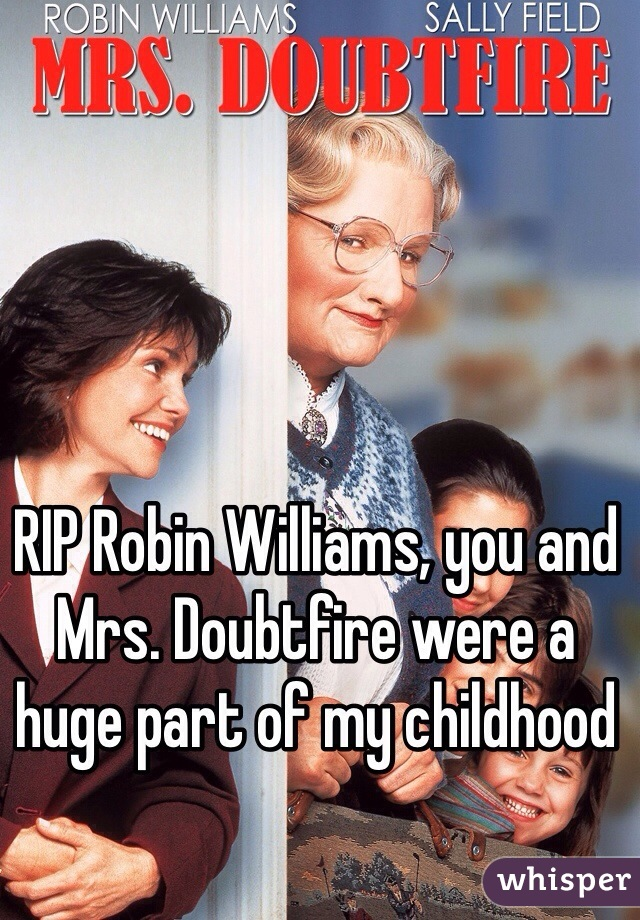 RIP Robin Williams, you and Mrs. Doubtfire were a huge part of my childhood