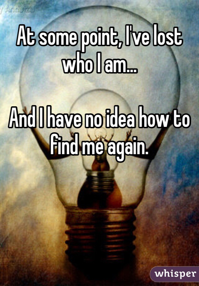 At some point, I've lost who I am...  And I have no idea how to find me again.
