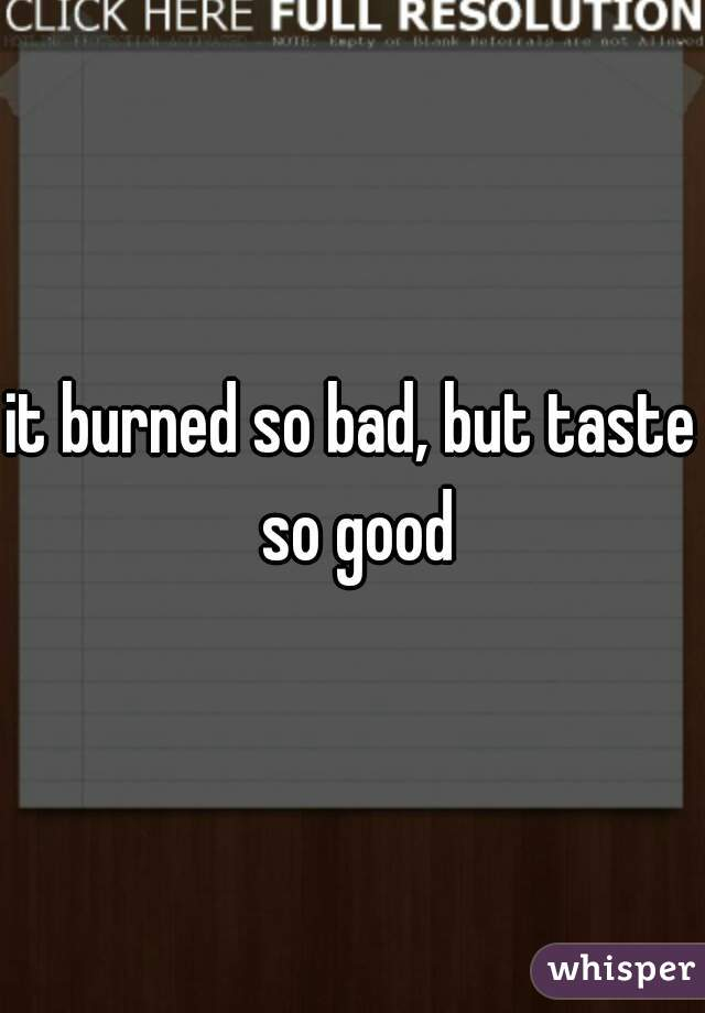 it burned so bad, but taste so good