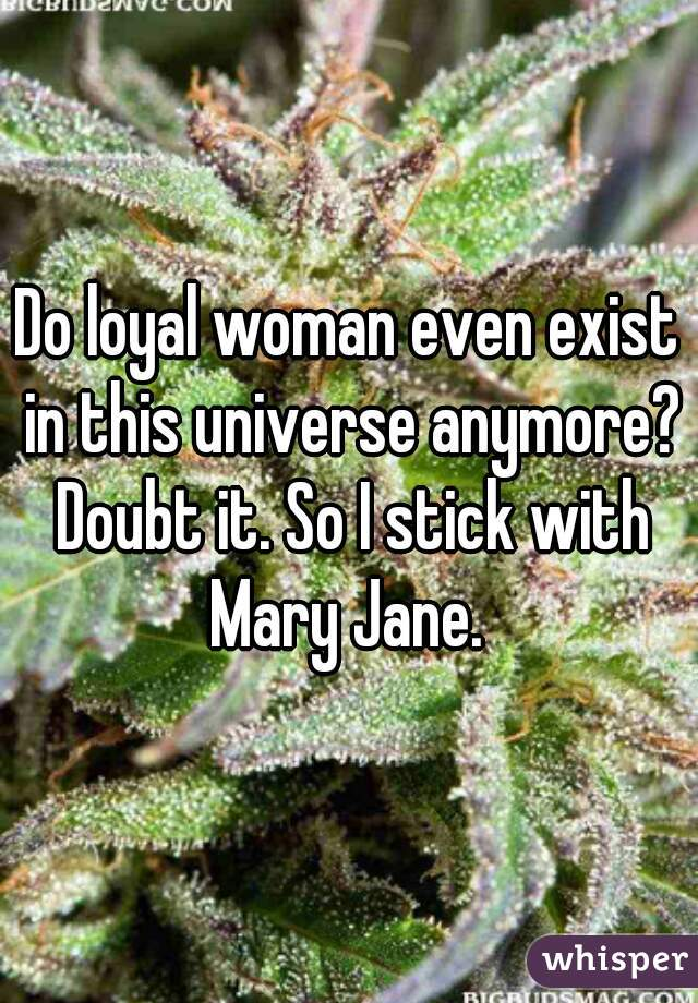Do loyal woman even exist in this universe anymore? Doubt it. So I stick with Mary Jane.