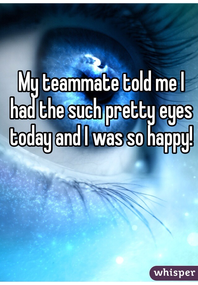 My teammate told me I had the such pretty eyes today and I was so happy!