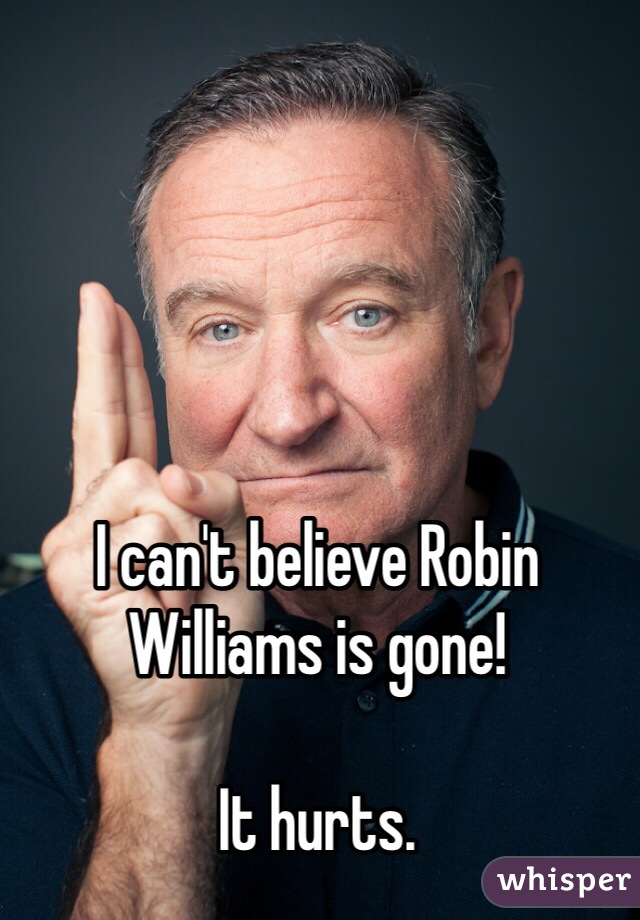 I can't believe Robin Williams is gone!  It hurts.