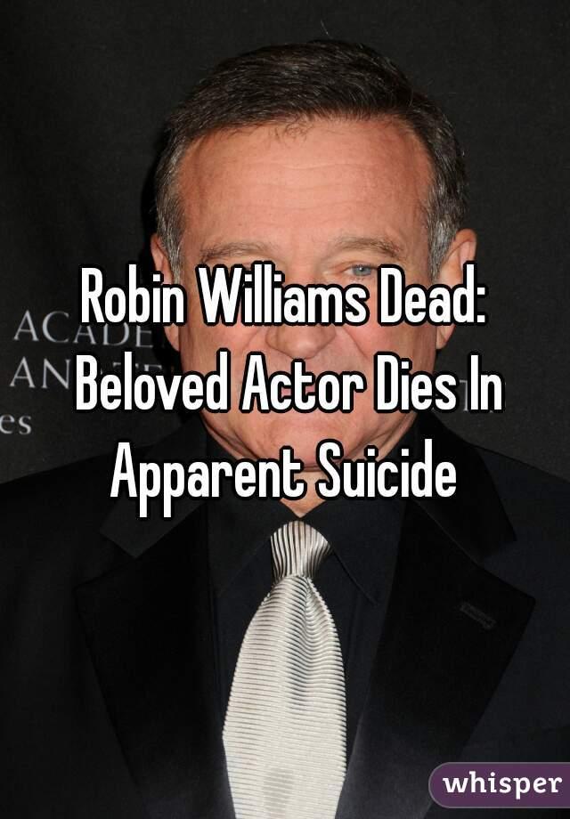 Robin Williams Dead: Beloved Actor Dies In Apparent Suicide