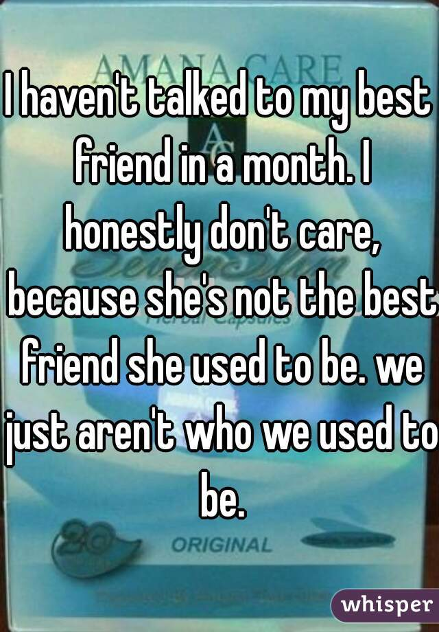 I haven't talked to my best friend in a month. I honestly don't care, because she's not the best friend she used to be. we just aren't who we used to be.