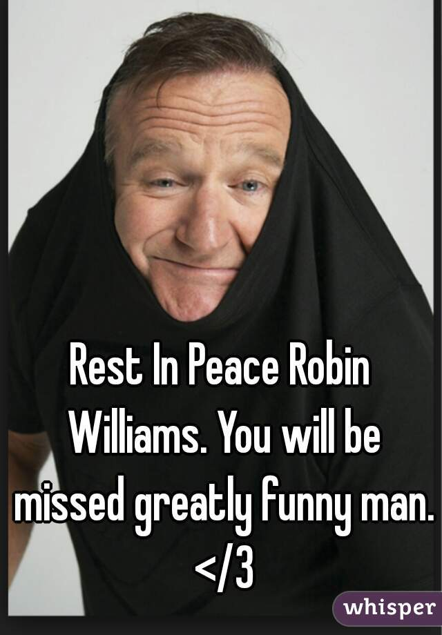 Rest In Peace Robin Williams. You will be missed greatly funny man. </3