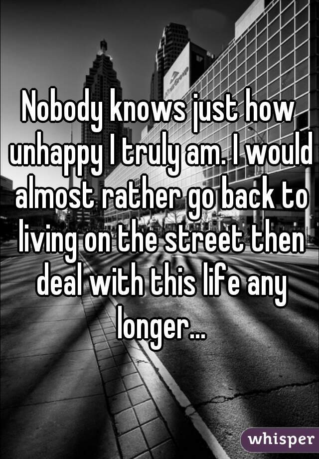 Nobody knows just how unhappy I truly am. I would almost rather go back to living on the street then deal with this life any longer...