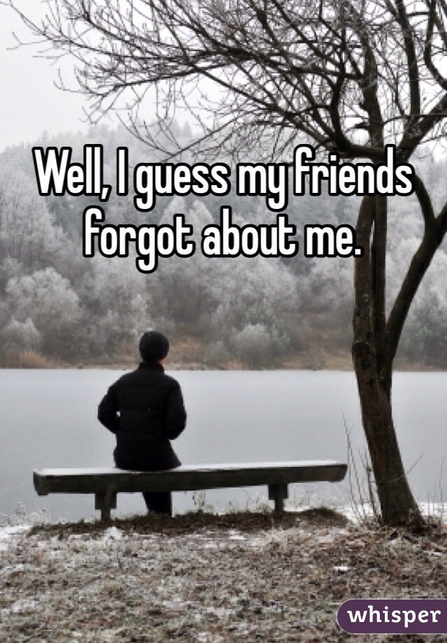 Well, I guess my friends forgot about me.